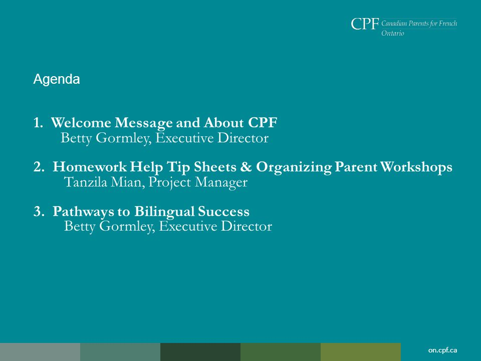 on.cpf.ca Agenda 1. Welcome Message and About CPF Betty Gormley, Executive Director 2.