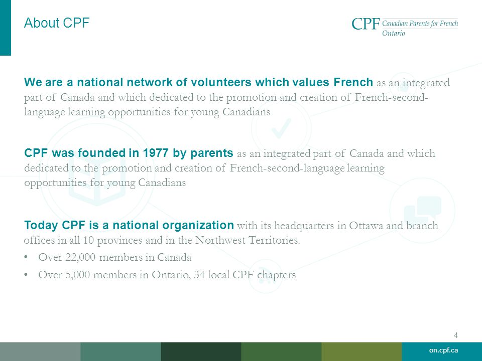 on.cpf.ca About CPF We are a national network of volunteers which values French as an integrated part of Canada and which dedicated to the promotion and creation of French-second- language learning opportunities for young Canadians 4 CPF was founded in 1977 by parents as an integrated part of Canada and which dedicated to the promotion and creation of French-second-language learning opportunities for young Canadians Today CPF is a national organization with its headquarters in Ottawa and branch offices in all 10 provinces and in the Northwest Territories.