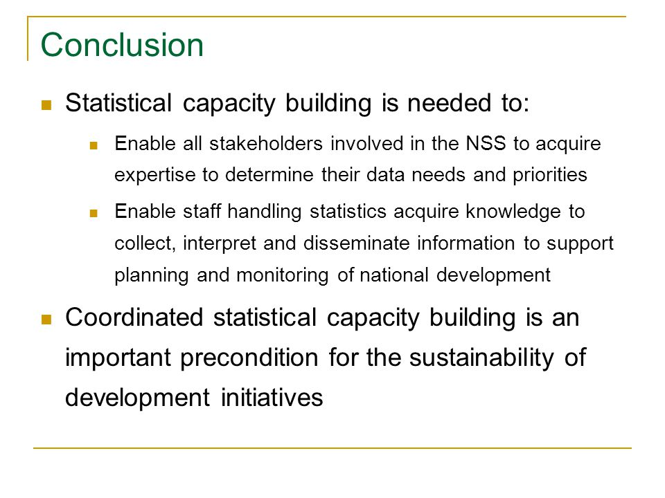 Conclusion Statistical capacity building is needed to: Enable all stakeholders involved in the NSS to acquire expertise to determine their data needs and priorities Enable staff handling statistics acquire knowledge to collect, interpret and disseminate information to support planning and monitoring of national development Coordinated statistical capacity building is an important precondition for the sustainability of development initiatives