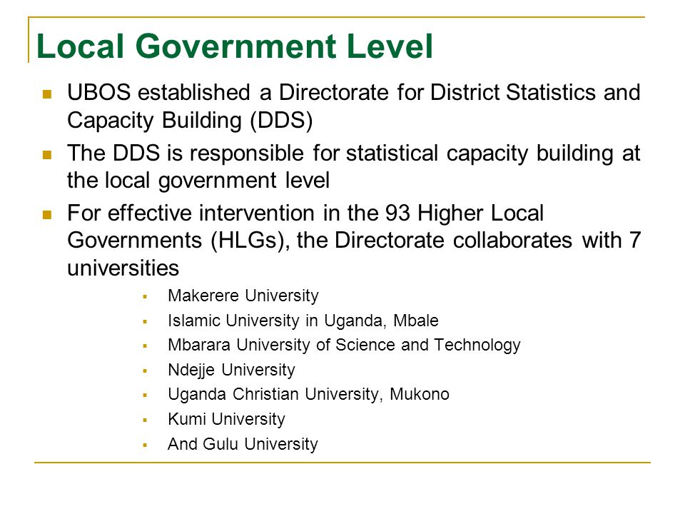 Local Government Level UBOS established a Directorate for District Statistics and Capacity Building (DDS) The DDS is responsible for statistical capacity building at the local government level For effective intervention in the 93 Higher Local Governments (HLGs), the Directorate collaborates with 7 universities  Makerere University  Islamic University in Uganda, Mbale  Mbarara University of Science and Technology  Ndejje University  Uganda Christian University, Mukono  Kumi University  And Gulu University