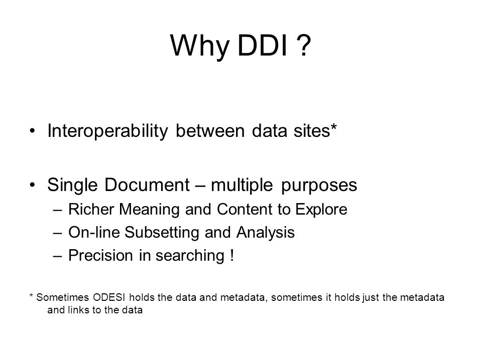 Why DDI ? Interoperability between data sites* Single Document – multiple purposes –Richer Meaning and Content to Explore –On-line Subsetting and Anal