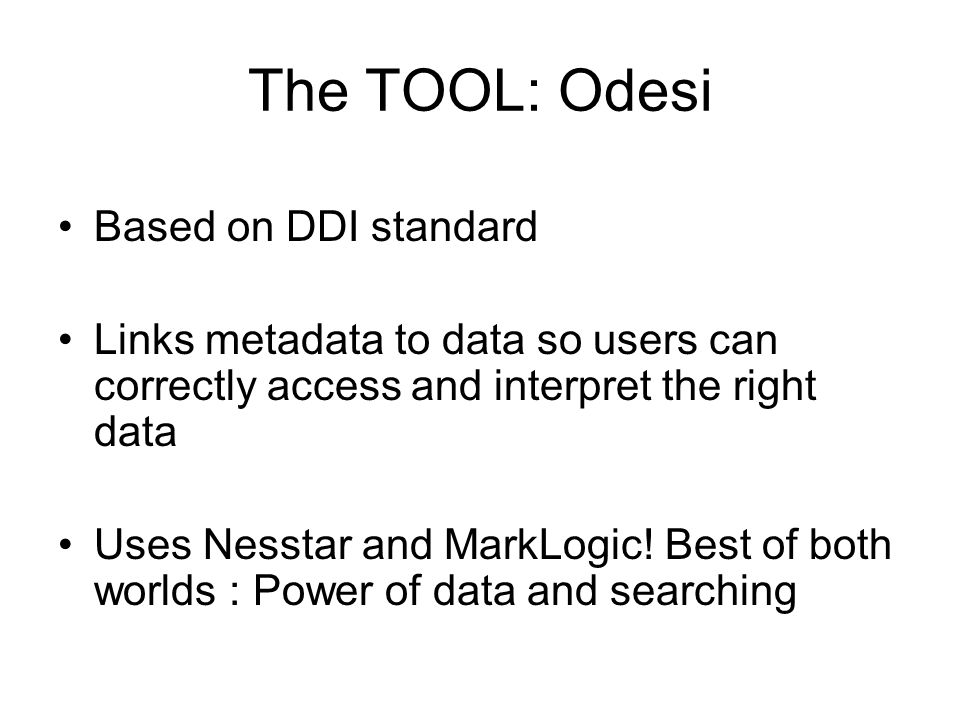 The TOOL: Odesi Based on DDI standard Links metadata to data so users can correctly access and interpret the right data Uses Nesstar and MarkLogic.