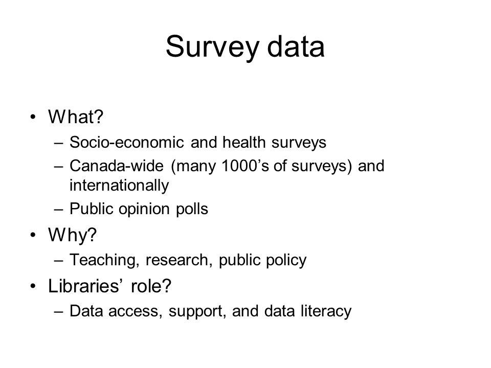 Survey data What? –Socio-economic and health surveys –Canada-wide (many 1000's of surveys) and internationally –Public opinion polls Why? –Teaching, r