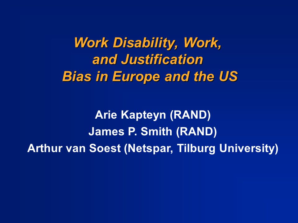 Work Disability, Work, and Justification Bias in Europe and the US Arie Kapteyn (RAND) James P.