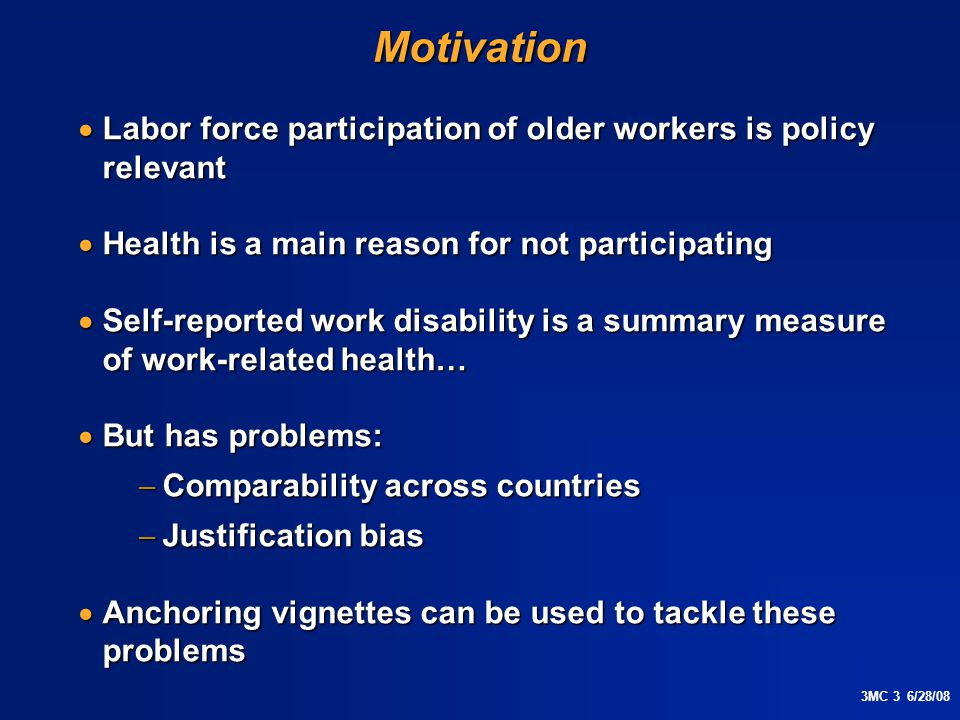 3MC 3 6/28/08Motivation  Labor force participation of older workers is policy relevant  Health is a main reason for not participating  Self-reported work disability is a summary measure of work-related health…  But has problems:  Comparability across countries  Justification bias  Anchoring vignettes can be used to tackle these problems