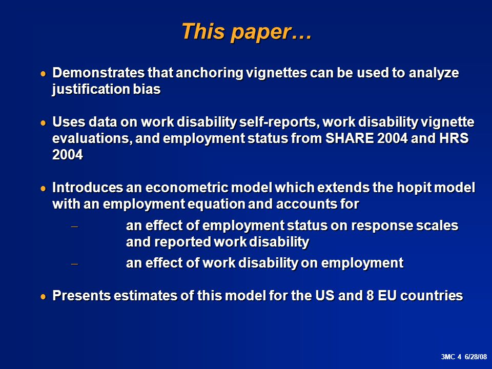 3MC 4 6/28/08 This paper…  Demonstrates that anchoring vignettes can be used to analyze justification bias  Uses data on work disability self-reports, work disability vignette evaluations, and employment status from SHARE 2004 and HRS 2004  Introduces an econometric model which extends the hopit model with an employment equation and accounts for  an effect of employment status on response scales and reported work disability  an effect of work disability on employment  Presents estimates of this model for the US and 8 EU countries