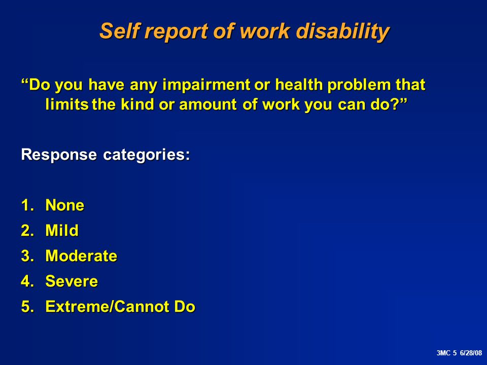 3MC 5 6/28/08 Self report of work disability Do you have any impairment or health problem that limits the kind or amount of work you can do Response categories: 1.None 2.Mild 3.Moderate 4.Severe 5.Extreme/Cannot Do