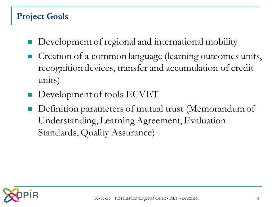 10-10-25 Présentation du projet OPIR - AEF - Bruxelles 4 Project Goals Development of regional and international mobility Creation of a common language (learning outcomes units, recognition devices, transfer and accumulation of credit units) Development of tools ECVET Definition parameters of mutual trust (Memorandum of Understanding, Learning Agreement, Evaluation Standards, Quality Assurance)