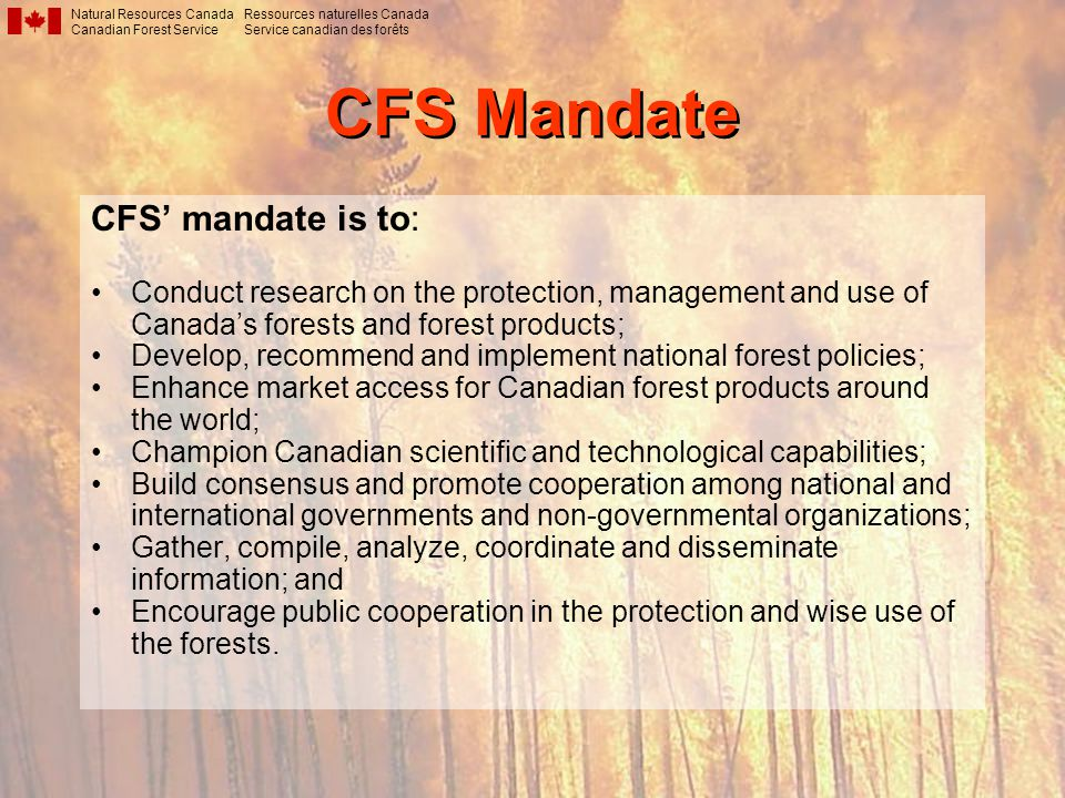 CFS Mandate CFS' mandate is to: Conduct research on the protection, management and use of Canada's forests and forest products; Develop, recommend and implement national forest policies; Enhance market access for Canadian forest products around the world; Champion Canadian scientific and technological capabilities; Build consensus and promote cooperation among national and international governments and non-governmental organizations; Gather, compile, analyze, coordinate and disseminate information; and Encourage public cooperation in the protection and wise use of the forests.
