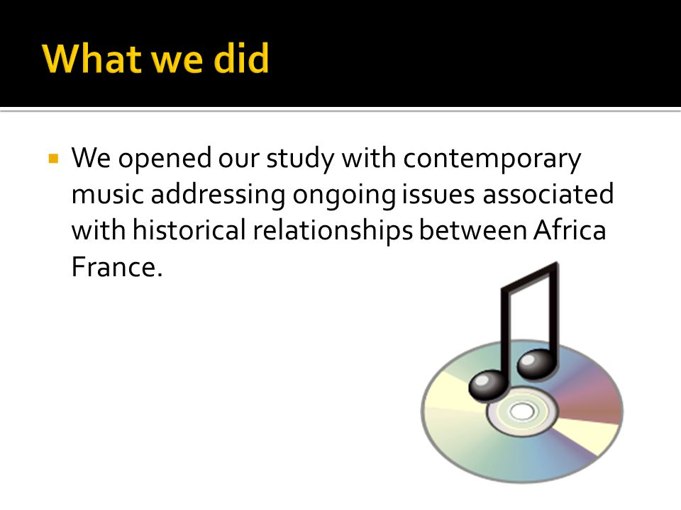  We opened our study with contemporary music addressing ongoing issues associated with historical relationships between Africa France.