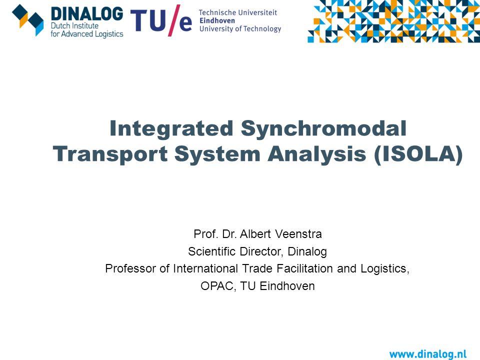 Integrated Synchromodal Transport System Analysis (ISOLA) Prof. Dr. Albert Veenstra Scientific Director, Dinalog Professor of International Trade Faci