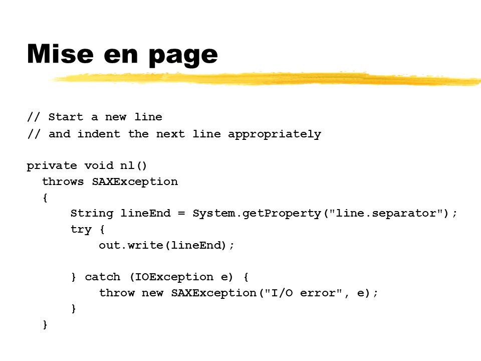 Mise en page // Start a new line // and indent the next line appropriately private void nl() throws SAXException { String lineEnd = System.getProperty( line.separator ); try { out.write(lineEnd); } catch (IOException e) { throw new SAXException( I/O error , e); }