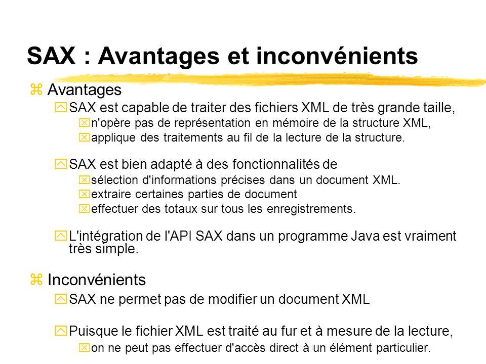 SAX : Avantages et inconvénients zAvantages ySAX est capable de traiter des fichiers XML de très grande taille, xn opère pas de représentation en mémoire de la structure XML, xapplique des traitements au fil de la lecture de la structure.
