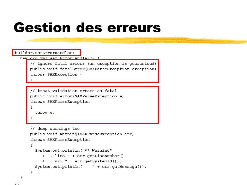 Gestion des erreurs builder.setErrorHandler( new org.xml.sax.ErrorHandler() { // ignore fatal errors (an exception is guaranteed) public void fatalError(SAXParseException exception) throws SAXException { } // treat validation errors as fatal public void error(SAXParseException e) throws SAXParseException { throw e; } // dump warnings too public void warning(SAXParseException err) throws SAXParseException { System.out.println( ** Warning + , line + err.getLineNumber() + , uri + err.getSystemId()); System.out.println( + err.getMessage()); } );