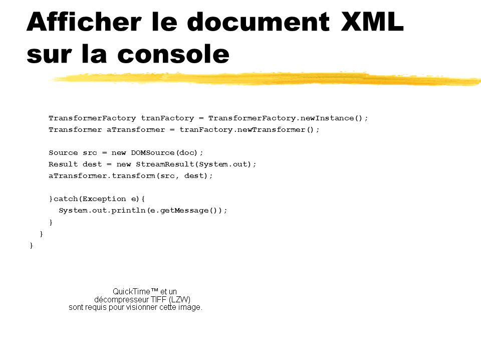 Afficher le document XML sur la console TransformerFactory tranFactory = TransformerFactory.newInstance(); Transformer aTransformer = tranFactory.newTransformer(); Source src = new DOMSource(doc); Result dest = new StreamResult(System.out); aTransformer.transform(src, dest); }catch(Exception e){ System.out.println(e.getMessage()); }