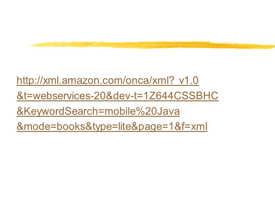 http://xml.amazon.com/onca/xml? v1.0 &t=webservices-20&dev-t=1Z644CSSBHC &KeywordSearch=mobile%20Java &mode=books&type=lite&page=1&f=xml