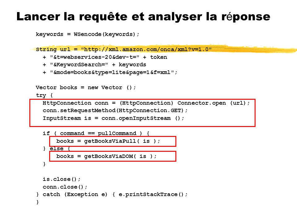 Lancer la requête et analyser la r é ponse keywords = WSencode(keywords); String url = http://xml.amazon.com/onca/xml v=1.0 + &t=webservices-20&dev-t= + token + &KeywordSearch= + keywords + &mode=books&type=lite&page=1&f=xml ; Vector books = new Vector (); try { HttpConnection conn = (HttpConnection) Connector.open (url); conn.setRequestMethod(HttpConnection.GET); InputStream is = conn.openInputStream (); if ( command == pullCommand ) { books = getBooksViaPull( is ); } else { books = getBooksViaDOM( is ); } is.close(); conn.close(); } catch (Exception e) { e.printStackTrace(); }