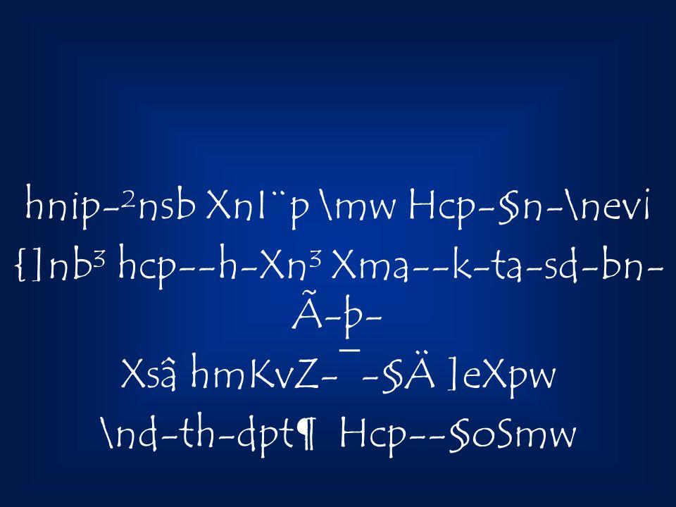 hnip-²nsb XnI¨p \mw Hcp-§n-\nev¡ {]nb³ hcp--h-Xn³ Xma--k-ta-sd-bn- Ã-þ- Xsâ hmKvZ-¯-§Ä ]eXpw \nd-th-dpt¶ Hcp--§oSmw