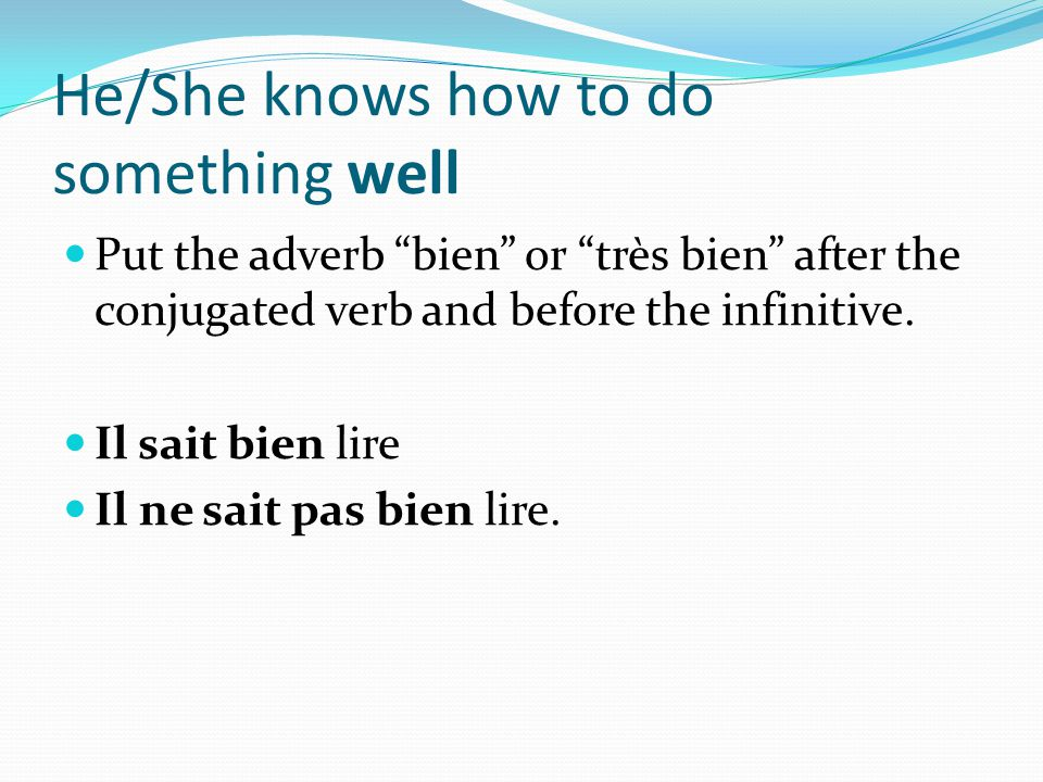 He/She knows how to do something well Put the adverb bien or très bien after the conjugated verb and before the infinitive.