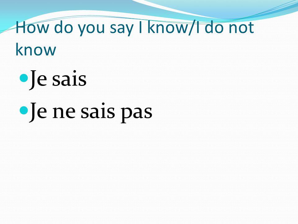 How do you say I know/I do not know Je sais Je ne sais pas