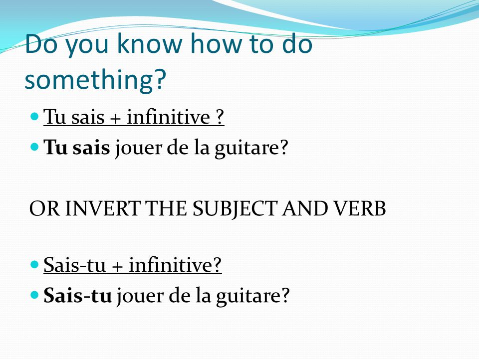 Do you know how to do something. Tu sais + infinitive .