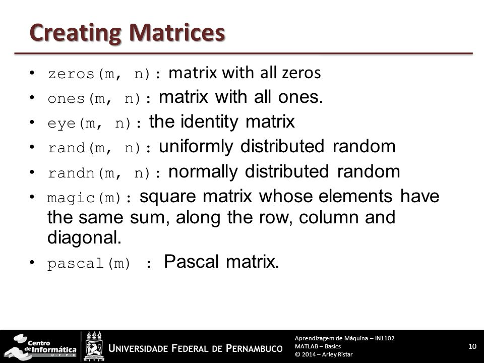 Creating Matrices zeros(m, n): matrix with all zeros ones(m, n): matrix with all ones. eye(m, n): the identity matrix rand(m, n): uniformly distribute