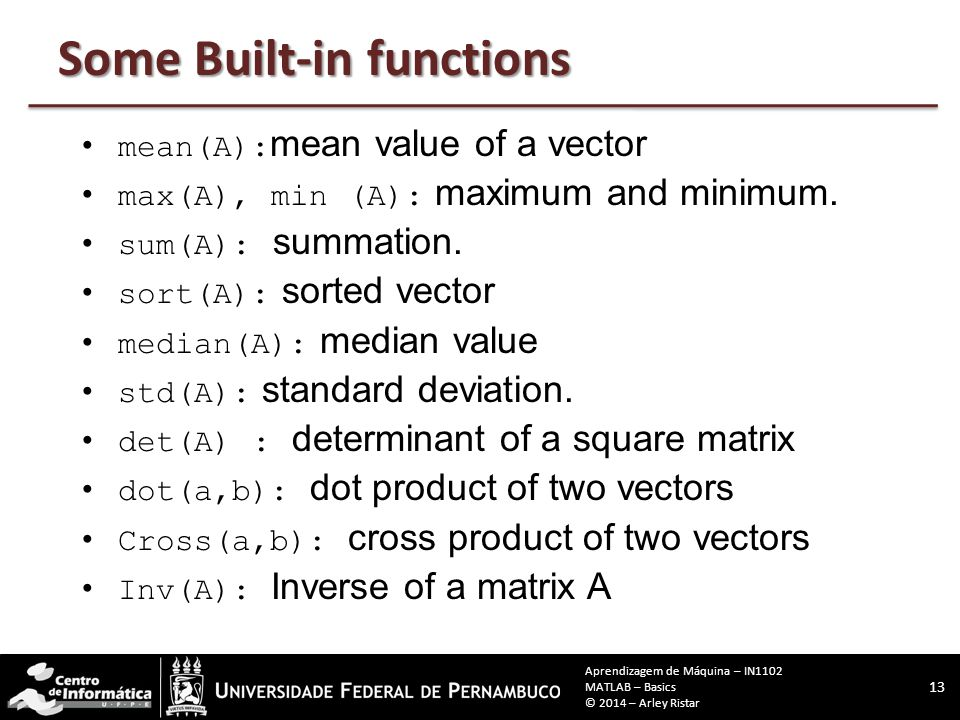 mean(A): mean value of a vector max(A), min (A): maximum and minimum. sum(A): summation. sort(A): sorted vector median(A): median value std(A): standa