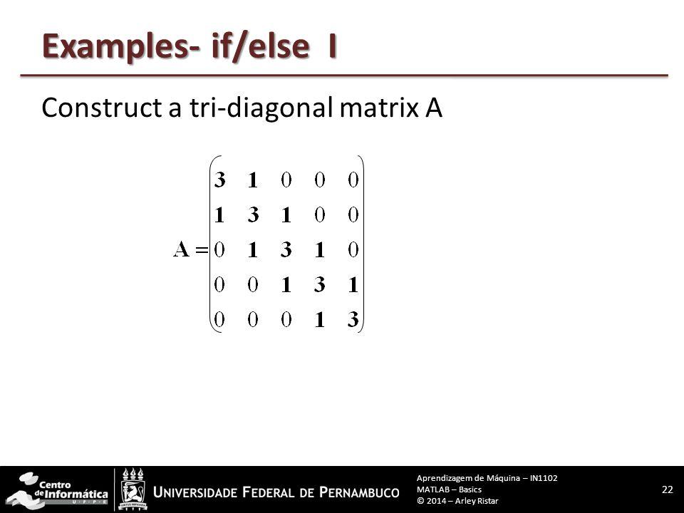 Examples- if/else I Construct a tri-diagonal matrix A 22 Aprendizagem de Máquina – IN1102 MATLAB – Basics © 2014 – Arley Ristar