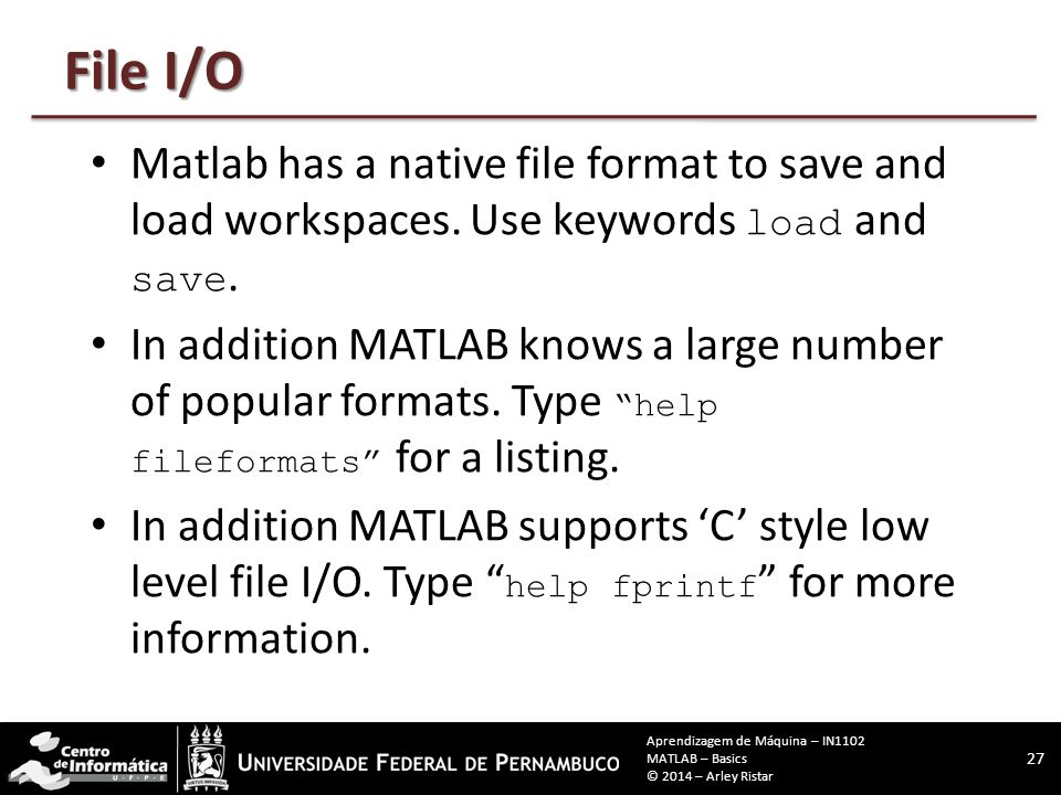 File I/O Matlab has a native file format to save and load workspaces. Use keywords load and save. In addition MATLAB knows a large number of popular f