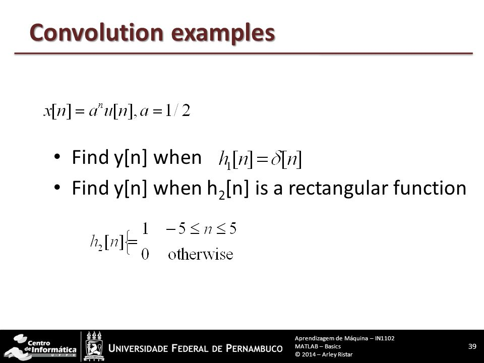 Convolution examples Find y[n] when Find y[n] when h 2 [n] is a rectangular function 39 Aprendizagem de Máquina – IN1102 MATLAB – Basics © 2014 – Arley Ristar