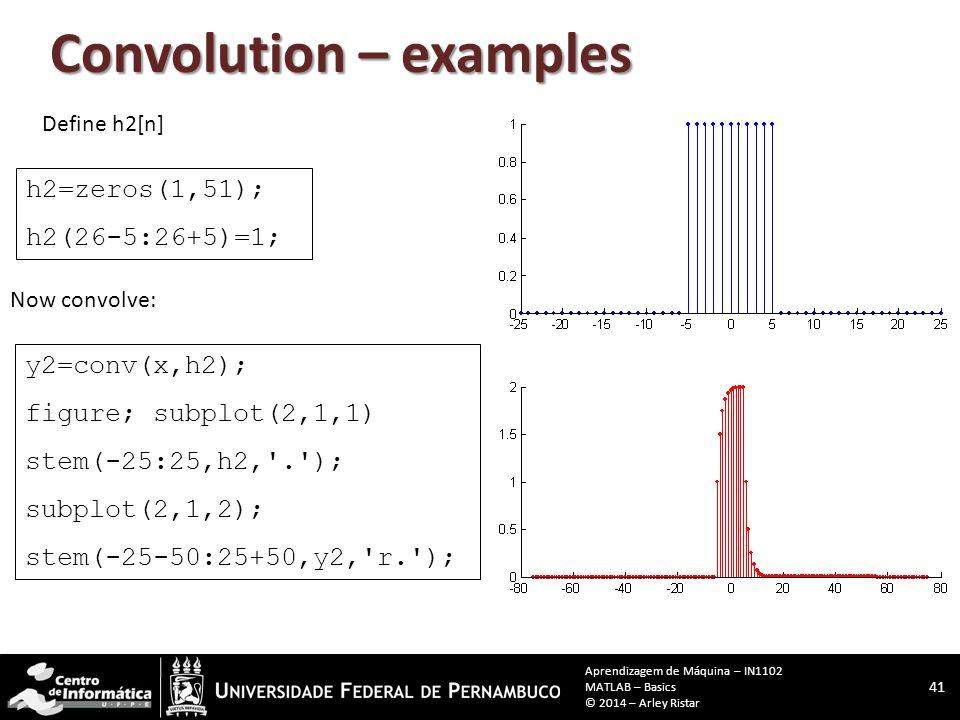 Convolution – examples Define h2[n] h2=zeros(1,51); h2(26-5:26+5)=1; y2=conv(x,h2); figure; subplot(2,1,1) stem(-25:25,h2, . ); subplot(2,1,2); stem(-25-50:25+50,y2, r. ); Now convolve: 41 Aprendizagem de Máquina – IN1102 MATLAB – Basics © 2014 – Arley Ristar