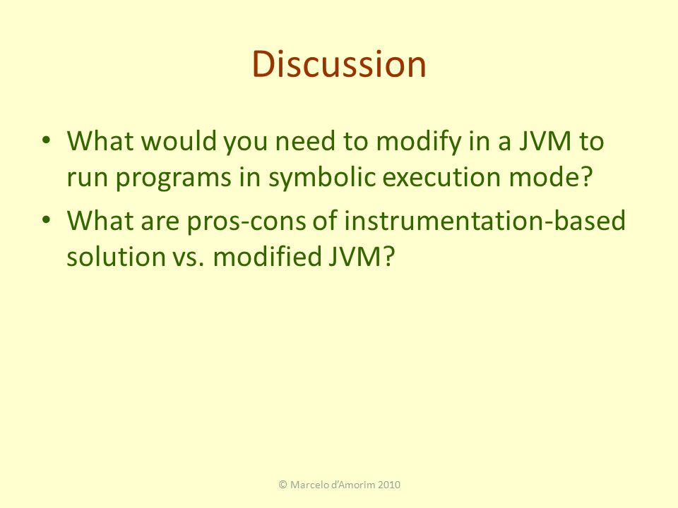 Discussion What would you need to modify in a JVM to run programs in symbolic execution mode.