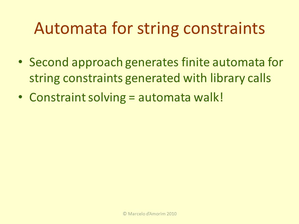 Automata for string constraints Second approach generates finite automata for string constraints generated with library calls Constraint solving = automata walk.