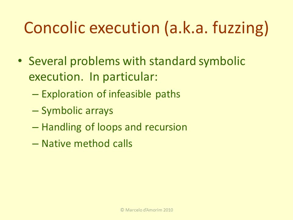 Concolic execution (a.k.a. fuzzing) Several problems with standard symbolic execution.
