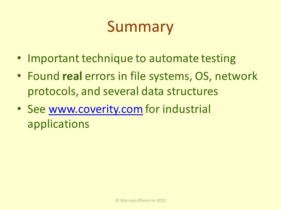 Summary Important technique to automate testing Found real errors in file systems, OS, network protocols, and several data structures See www.coverity.com for industrial applicationswww.coverity.com © Marcelo d'Amorim 2010