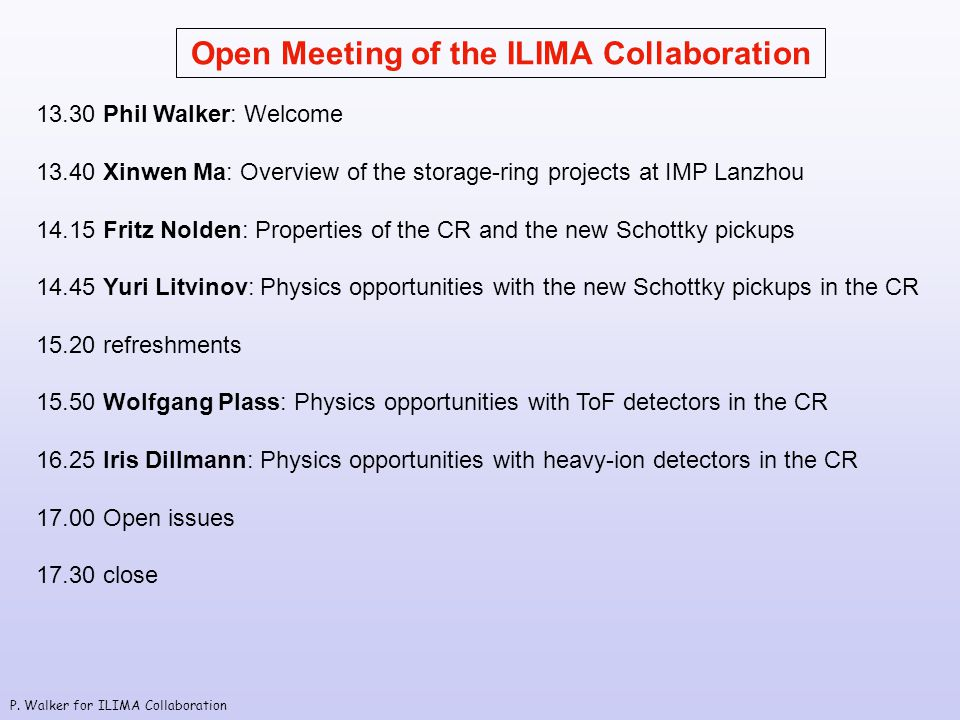 P. Walker for ILIMA Collaboration Open Meeting of the ILIMA Collaboration 13.30 Phil Walker: Welcome 13.40 Xinwen Ma: Overview of the storage-ring pro