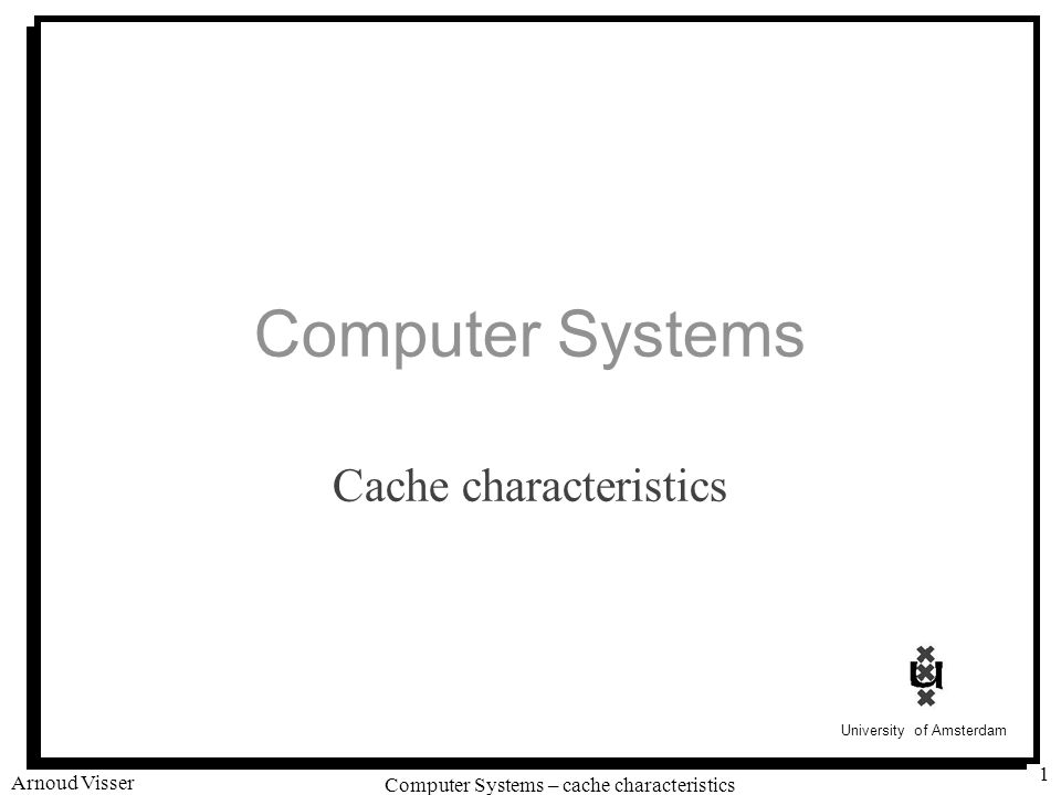 University of Amsterdam Computer Systems – cache characteristics Arnoud Visser 1 Computer Systems Cache characteristics