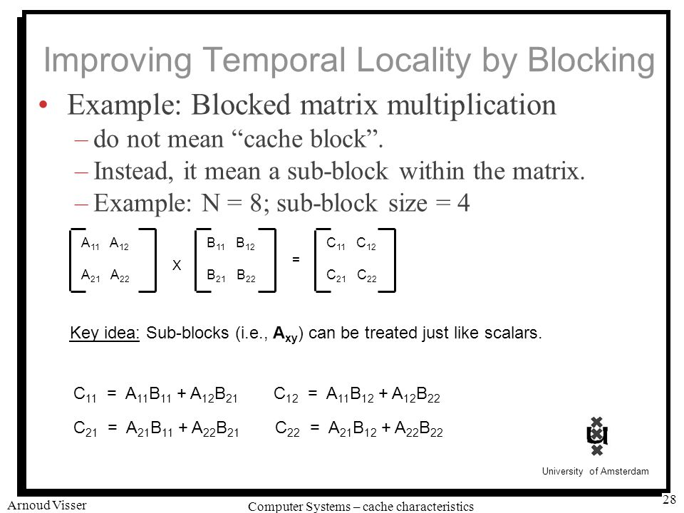 University of Amsterdam Computer Systems – cache characteristics Arnoud Visser 28 Improving Temporal Locality by Blocking Example: Blocked matrix multiplication –do not mean cache block .