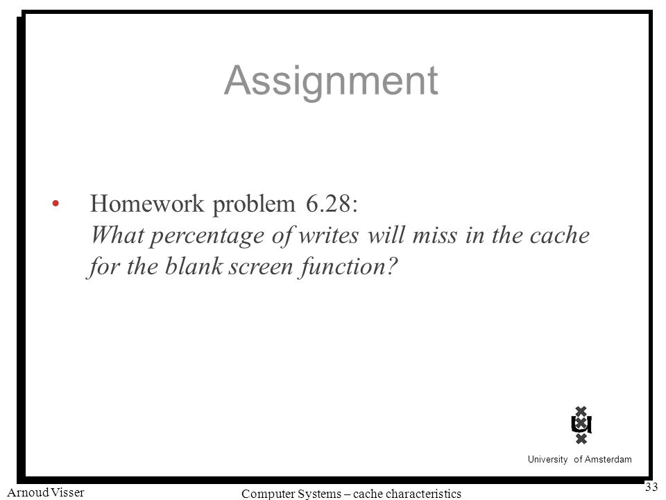 University of Amsterdam Computer Systems – cache characteristics Arnoud Visser 33 Assignment Homework problem 6.28: What percentage of writes will miss in the cache for the blank screen function?