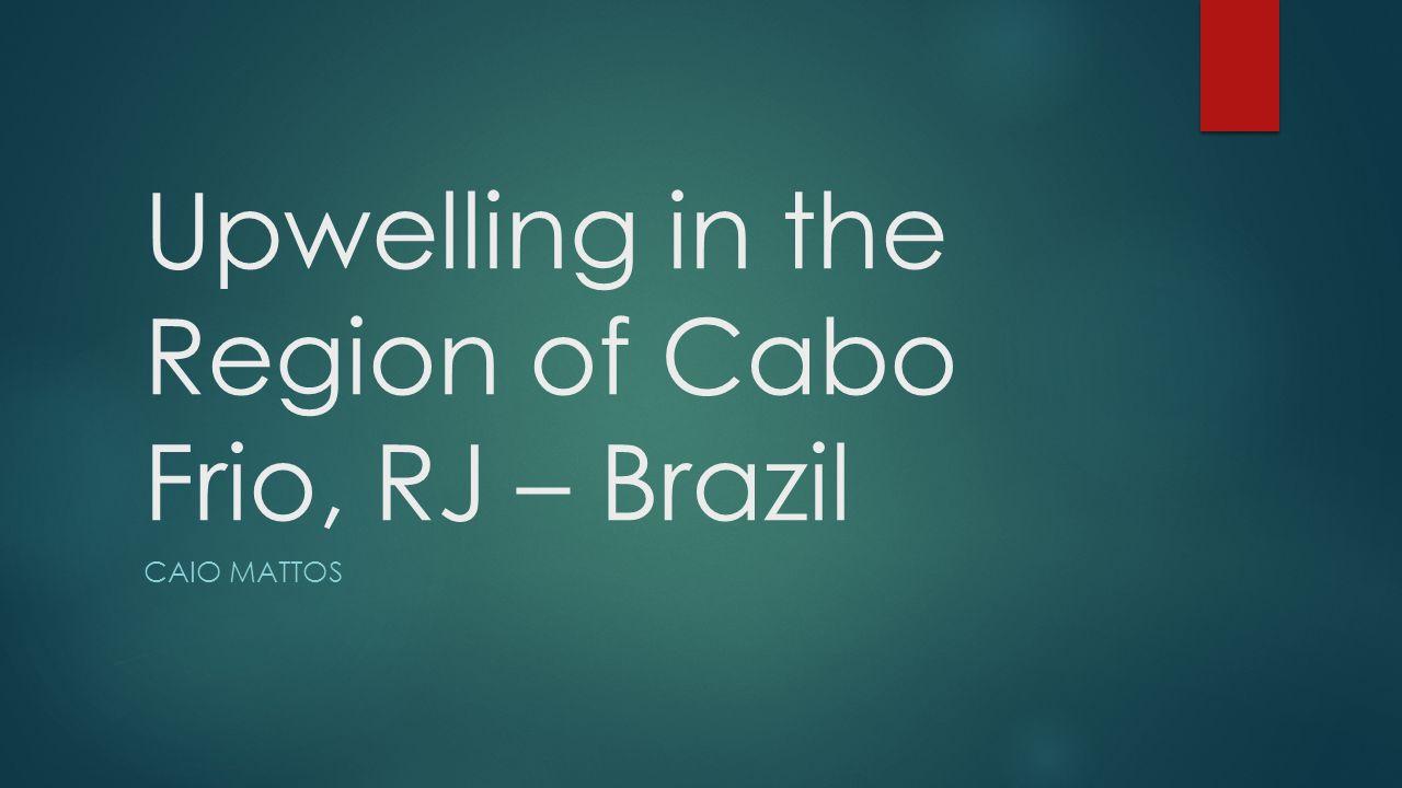 Upwelling in the Region of Cabo Frio, RJ – Brazil CAIO MATTOS