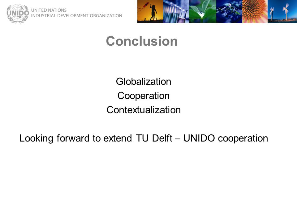 Conclusion Globalization Cooperation Contextualization Looking forward to extend TU Delft – UNIDO cooperation