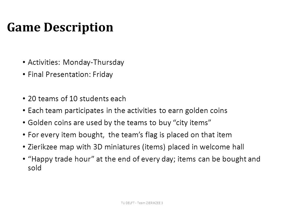 Game Description Activities: Monday-Thursday Final Presentation: Friday 20 teams of 10 students each Each team participates in the activities to earn golden coins Golden coins are used by the teams to buy city items For every item bought, the team's flag is placed on that item Zierikzee map with 3D miniatures (items) placed in welcome hall Happy trade hour at the end of every day; items can be bought and sold TU DELFT - Team ZIERIKZEE 3