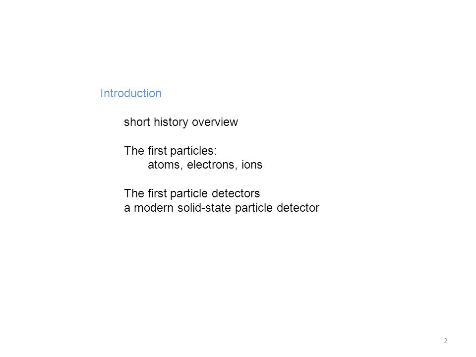 Introduction short history overview The first particles: atoms, electrons, ions The first particle detectors a modern solid-state particle detector 2