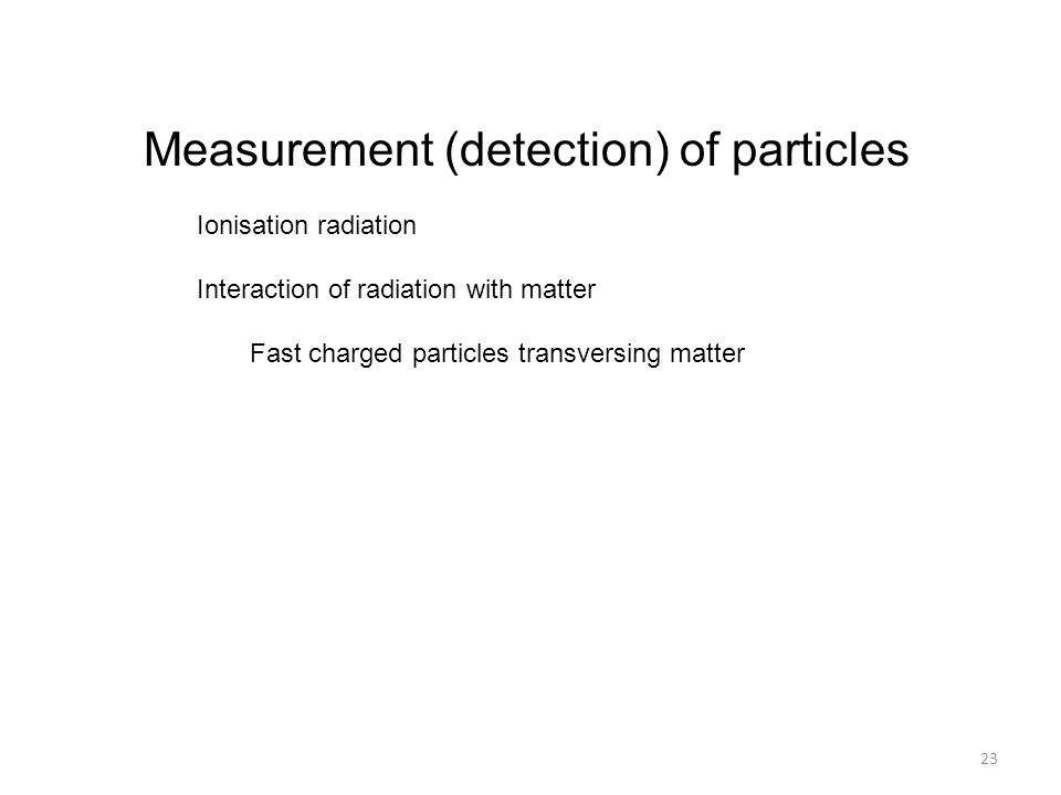 Measurement (detection) of particles Ionisation radiation Interaction of radiation with matter Fast charged particles transversing matter 23