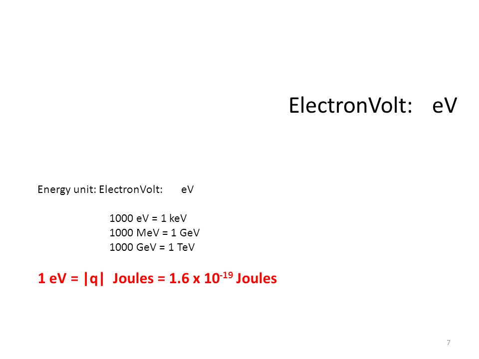 Energy unit: ElectronVolt: eV 1000 eV = 1 keV 1000 MeV = 1 GeV 1000 GeV = 1 TeV 1 eV = |q| Joules = 1.6 x 10 -19 Joules ElectronVolt: eV 7