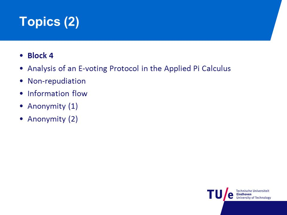 Topics (2) Block 4 Analysis of an E-voting Protocol in the Applied Pi Calculus Non-repudiation Information flow Anonymity (1) Anonymity (2)
