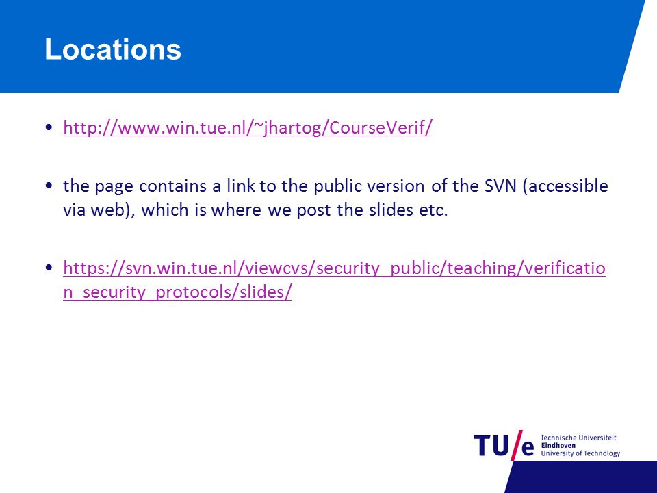 Locations http://www.win.tue.nl/~jhartog/CourseVerif/ the page contains a link to the public version of the SVN (accessible via web), which is where we post the slides etc.