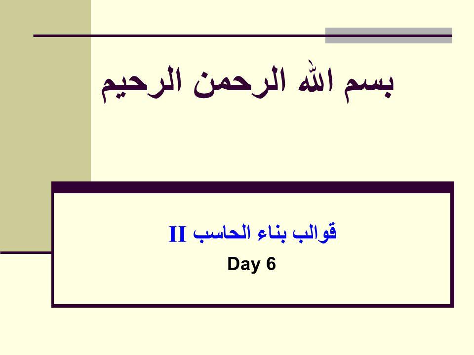 بسم الله الرحمن الرحيم قوالب بناء الحاسب II Day 6