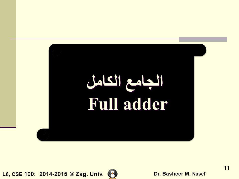L6, CSE 100: 2014-2015 © Zag. Univ. Dr. Basheer M. Nasef 11 الجامع الكامل Full adder الجامع الكامل Full adder
