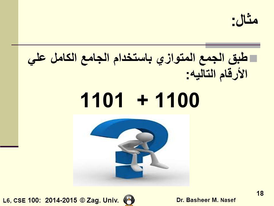 L6, CSE 100: 2014-2015 © Zag. Univ. Dr. Basheer M. Nasef 18 مثال: طبق الجمع المتوازي باستخدام الجامع الكامل علي الأرقام التاليه: 1101 + 1100